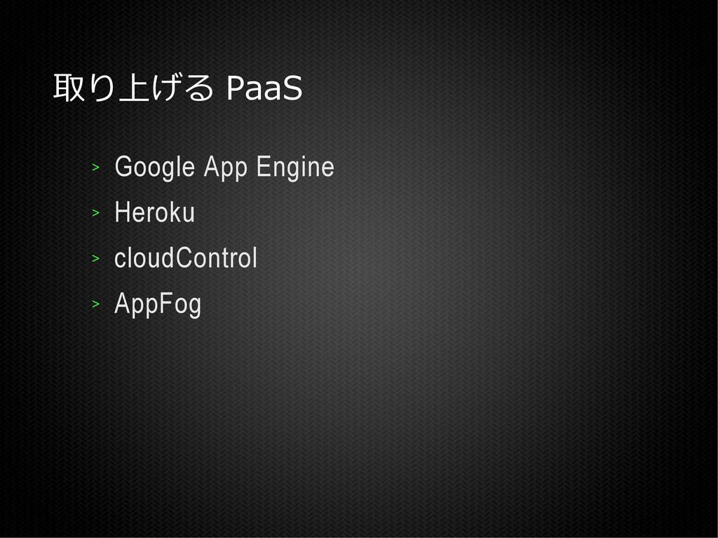取り上げる PaaS > Google App Engine > Heroku > cloud...