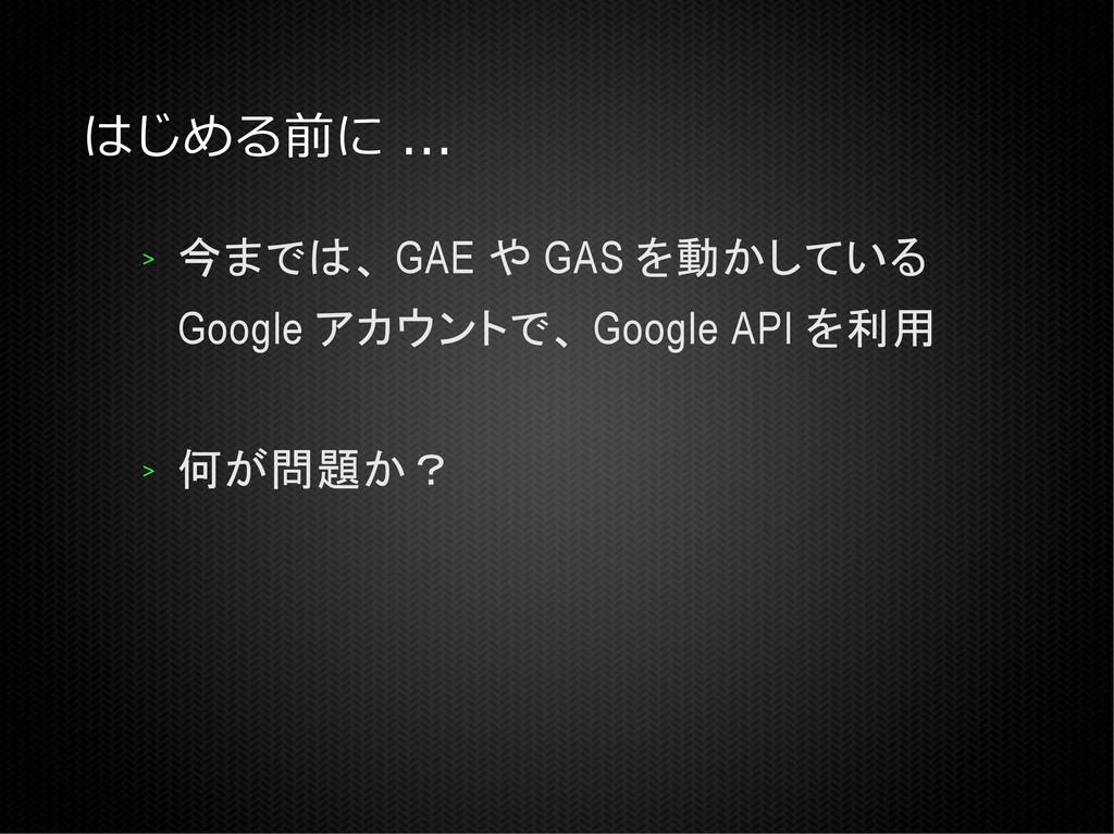 はじめる前に ... > 今までは、 GAE や GAS を動かしている Google アカウ...