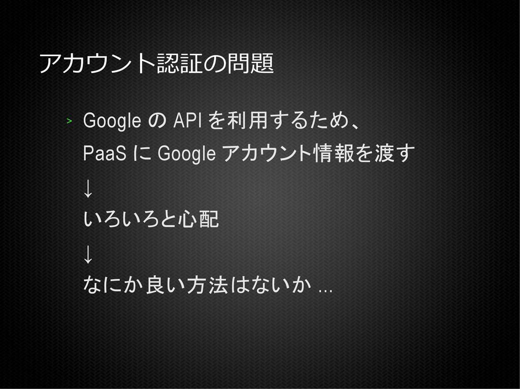 アカウント認証の問題 > Google の API を利用するため、 PaaS に Googl...