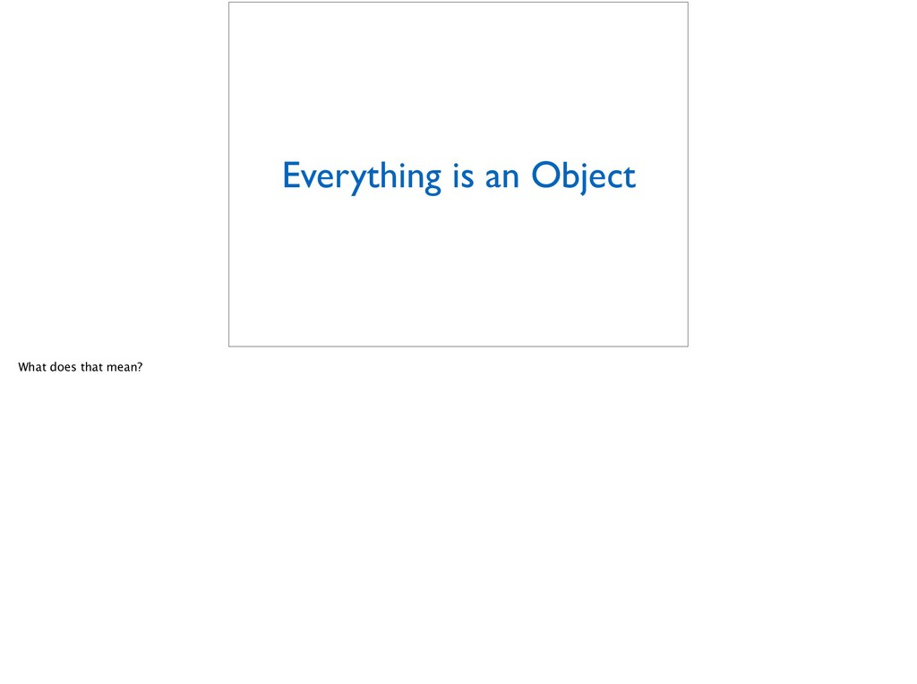 Everything is an Object What does that mean?