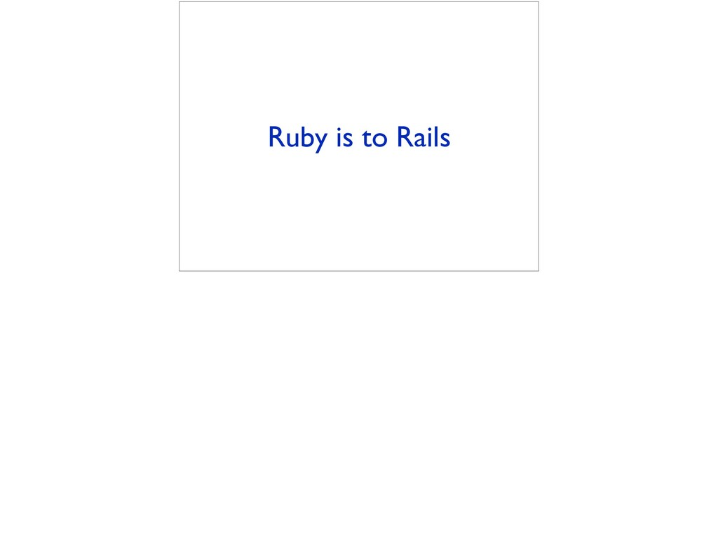 Ruby is to Rails