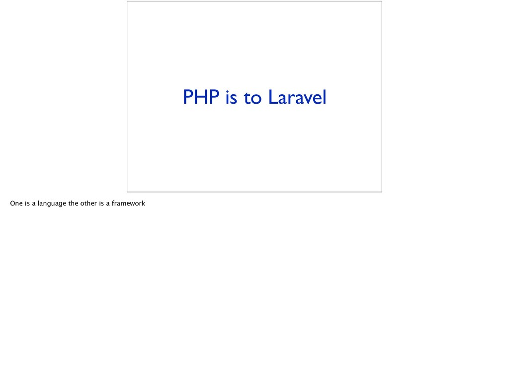 PHP is to Laravel One is a language the other i...