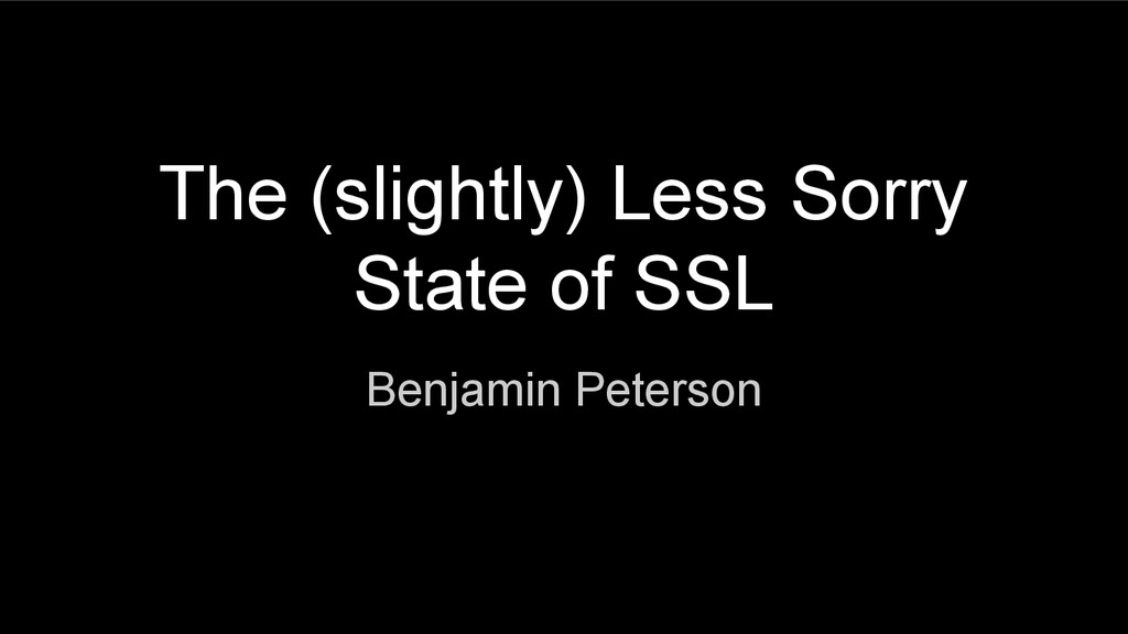 The (slightly) Less Sorry State of SSL Benjamin...