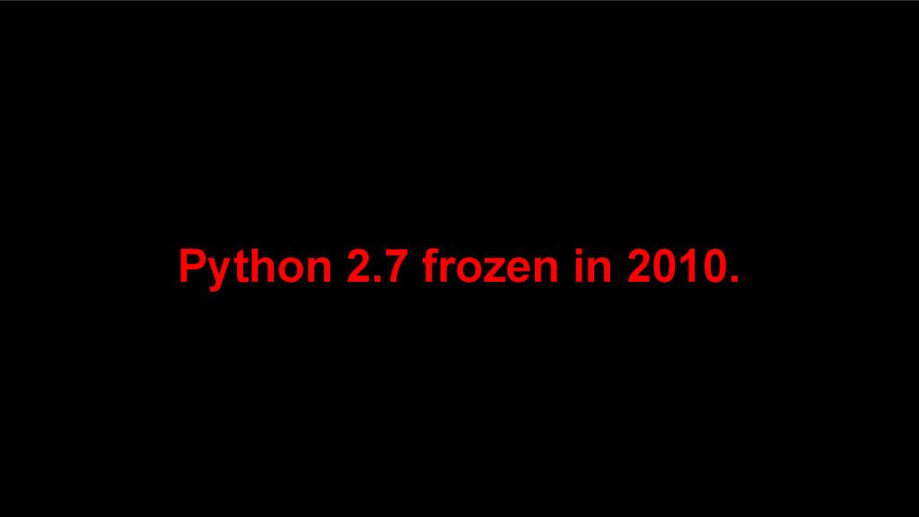 Python 2.7 frozen in 2010.
