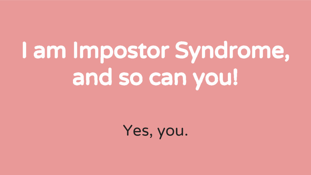I am Impostor Syndrome, and so can you! Yes, yo...