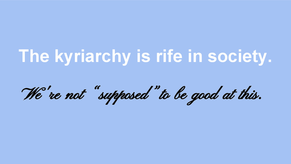 "The kyriarchy is rife in society. We're not ""su..."