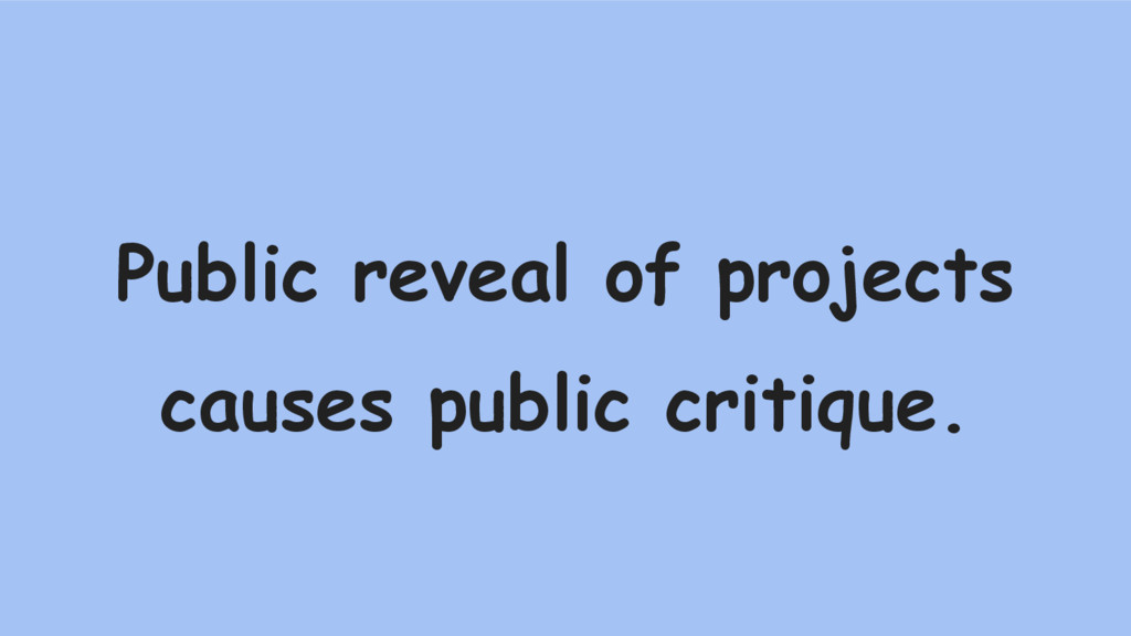 Public reveal of projects causes public critiqu...