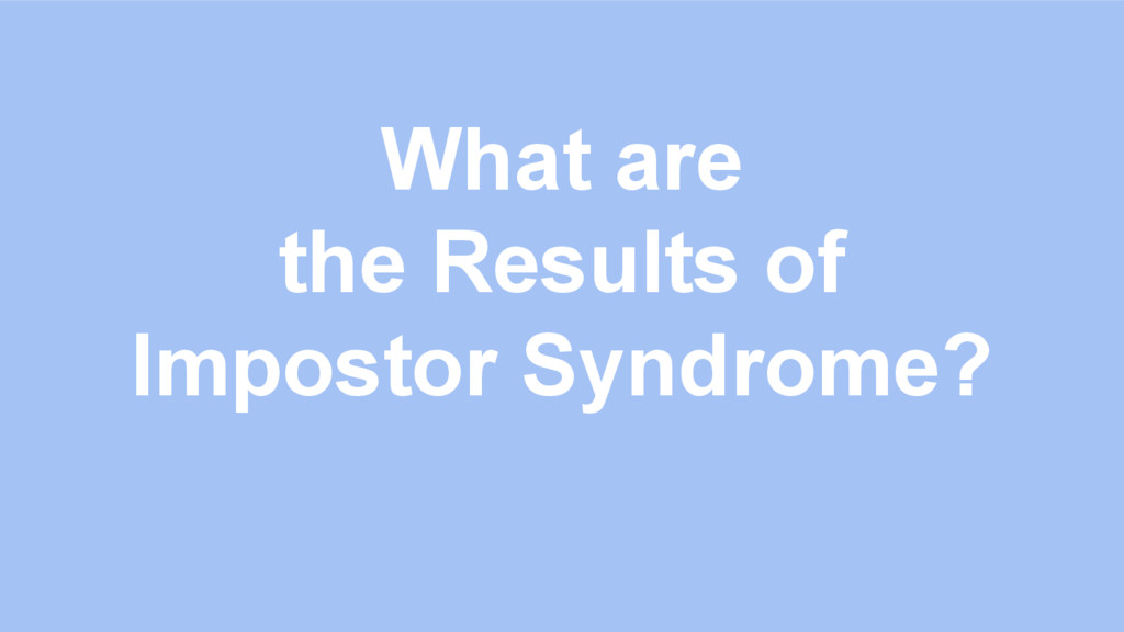 What are the Results of Impostor Syndrome?