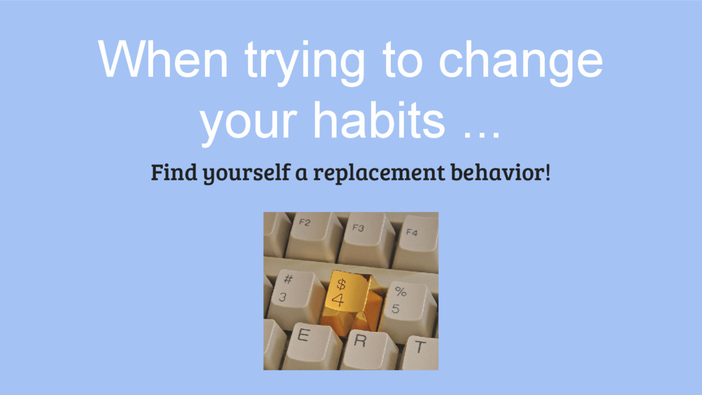 When trying to change your habits ... Find your...