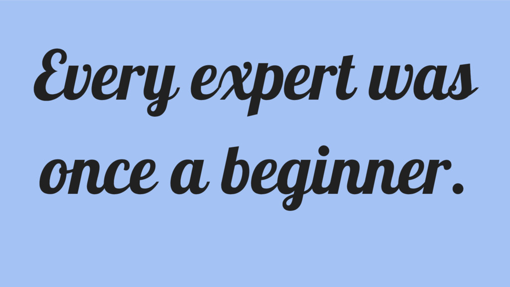 Every expert was once a beginner.