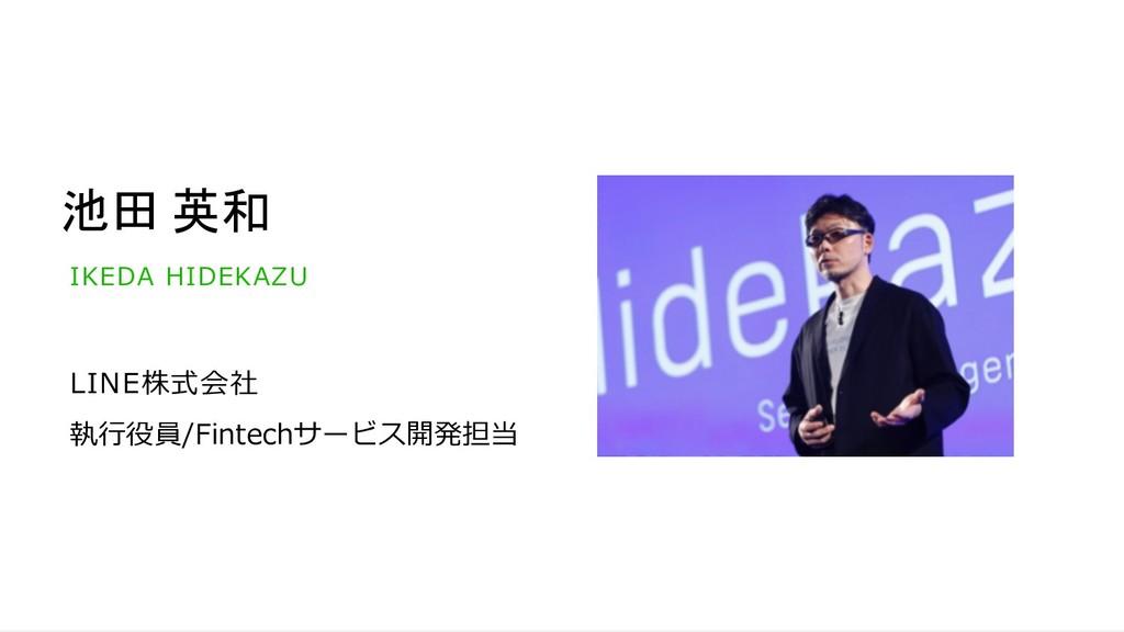 池田 英和 LINE株式会社 執⾏役員/Fintechサービス開発担当 IKEDA HIDEK...
