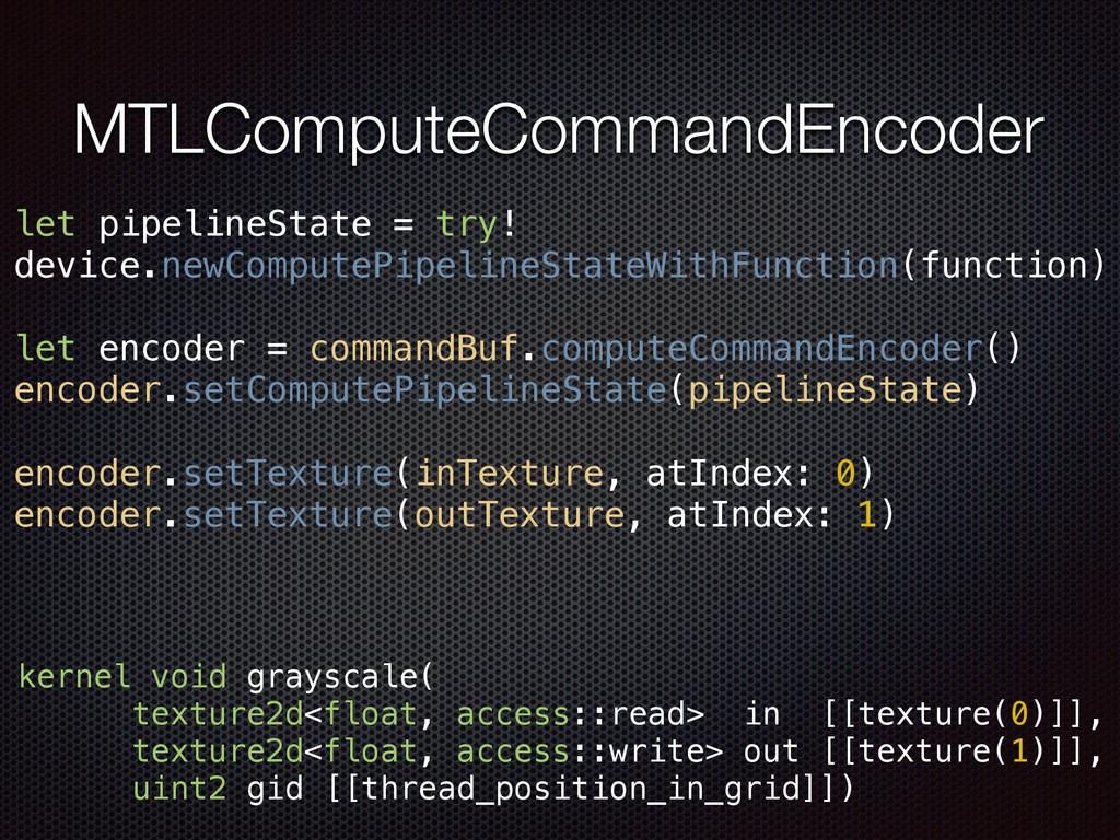 MTLComputeCommandEncoder let pipelineState = tr...