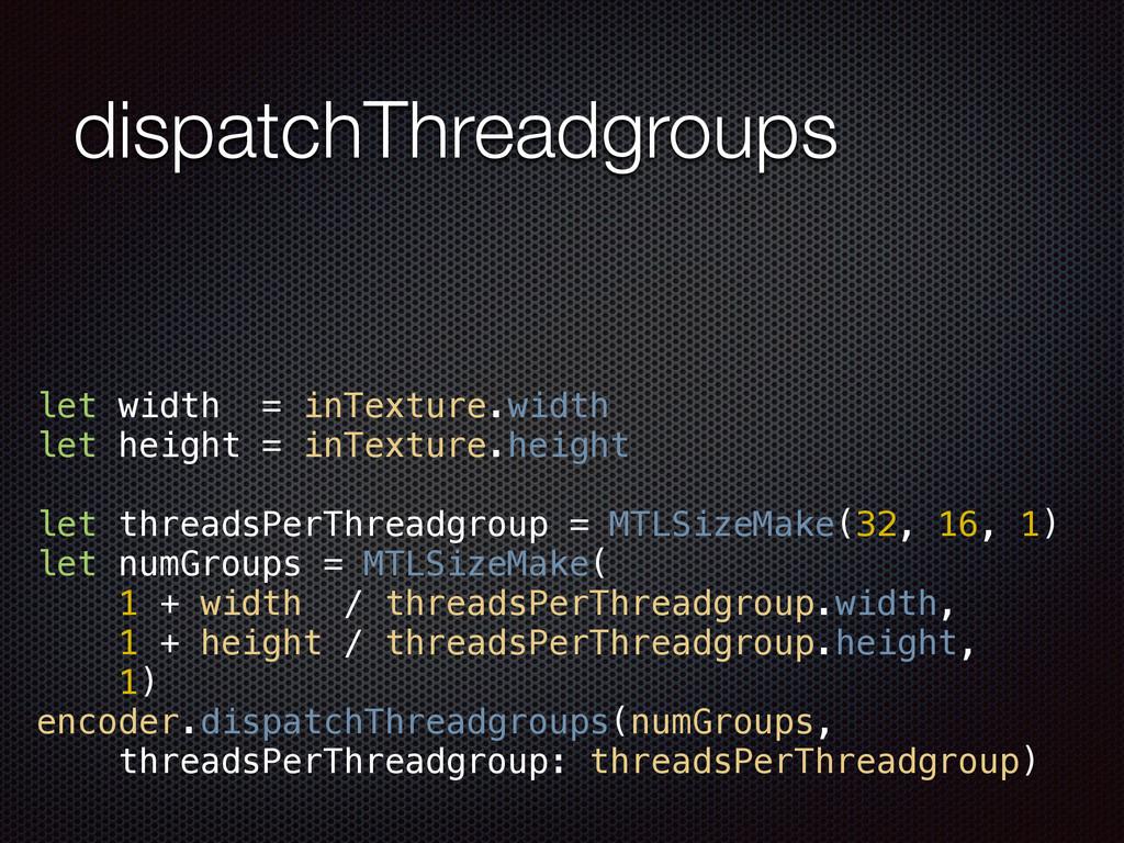 dispatchThreadgroups let width = inTexture.widt...