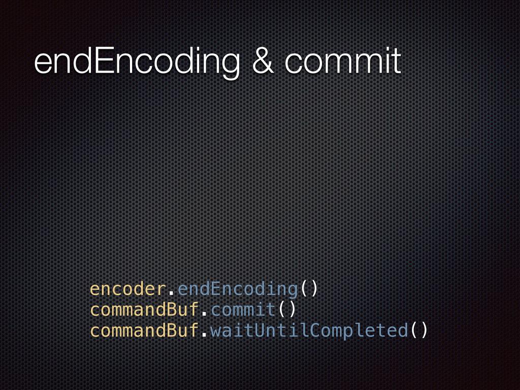 endEncoding & commit encoder.endEncoding() comm...