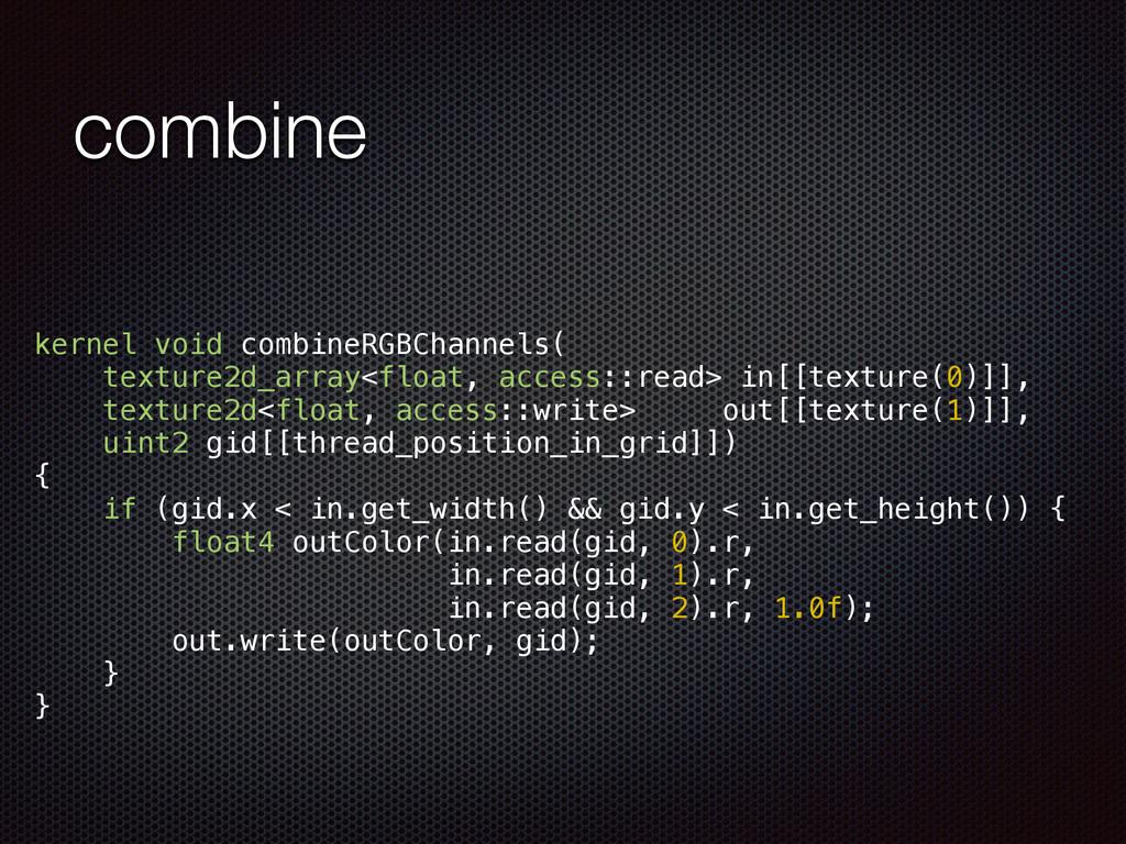 combine kernel void combineRGBChannels( texture...