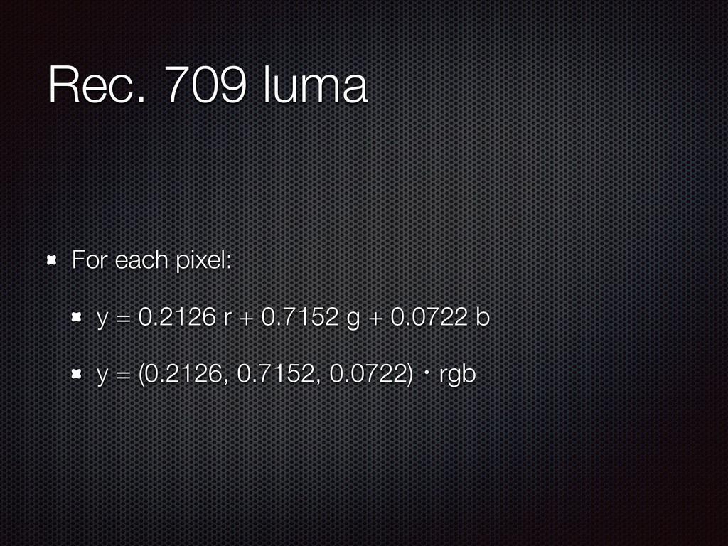 Rec. 709 luma For each pixel: y = 0.2126 r + 0....