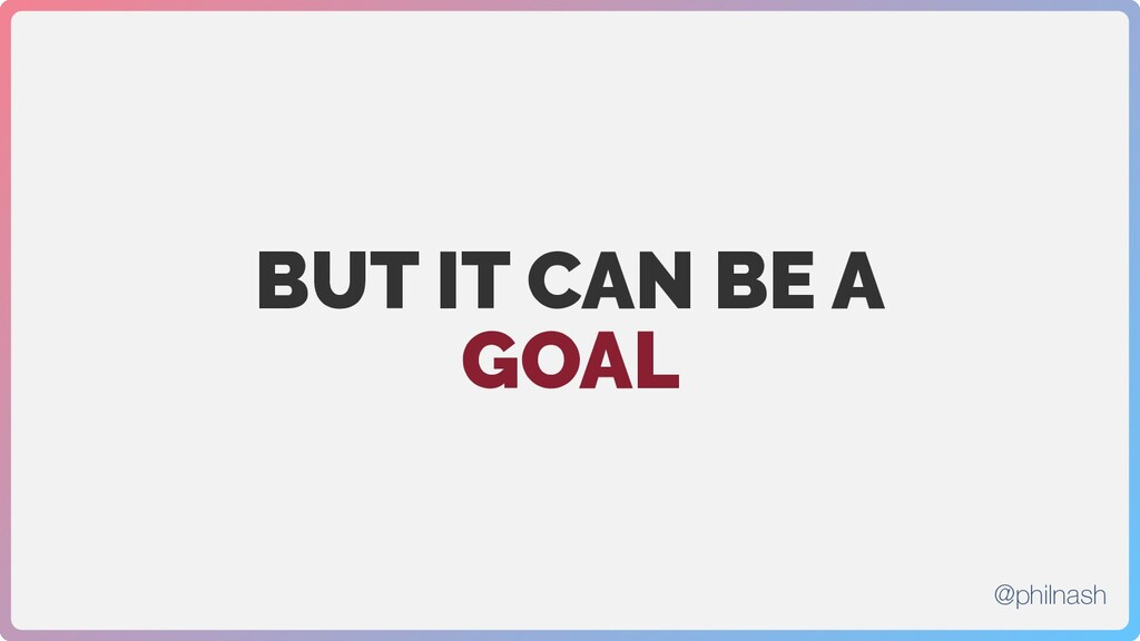 BUT IT CAN BE A GOAL @philnash