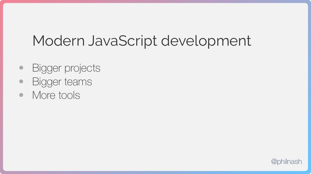 Modern JavaScript development • Bigger projects...