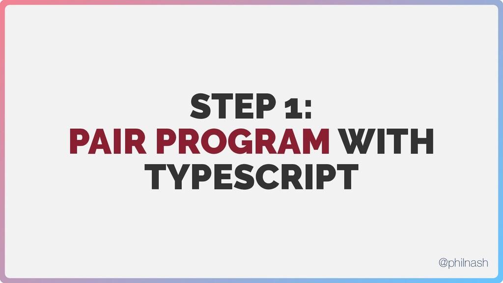 STEP 1: PAIR PROGRAM WITH TYPESCRIPT @philnash