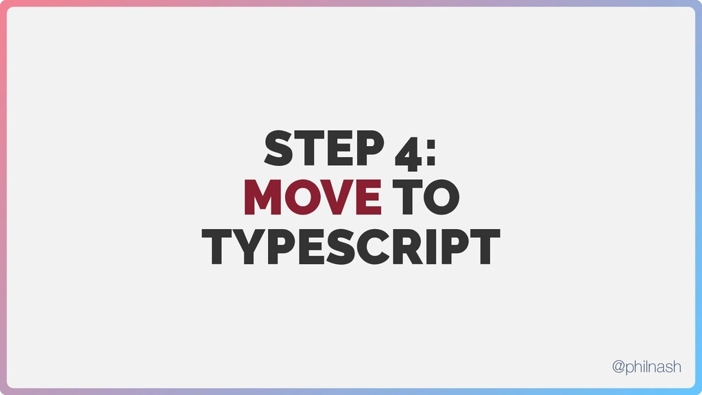 STEP 4: MOVE TO TYPESCRIPT @philnash