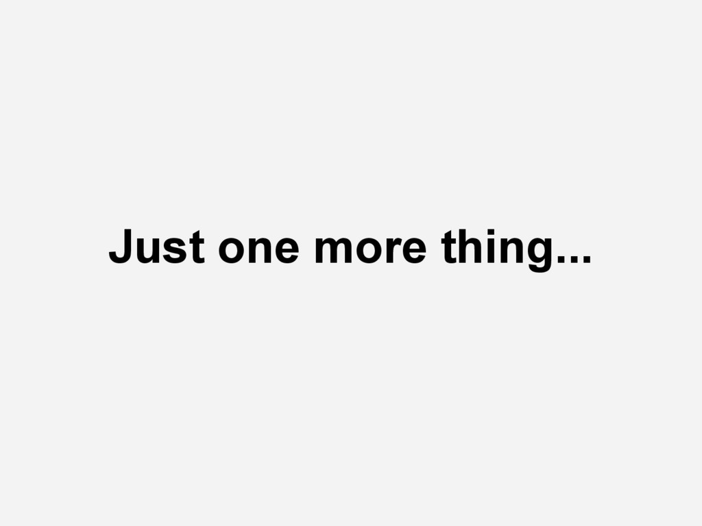 Just one more thing...