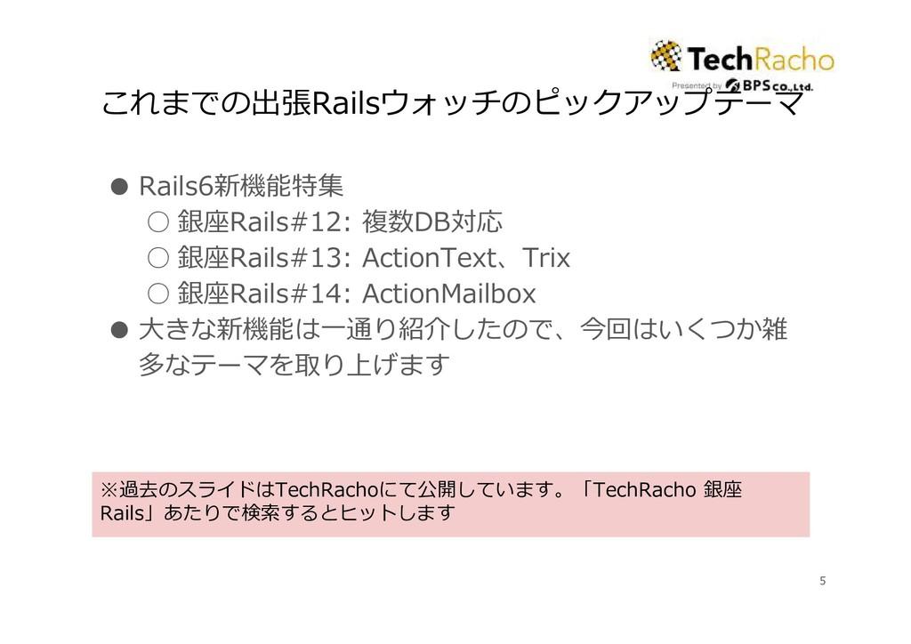 これまでの出張Railsウォッチのピックアップテーマ ● Rails6新機能特集 ○ 銀座Ra...