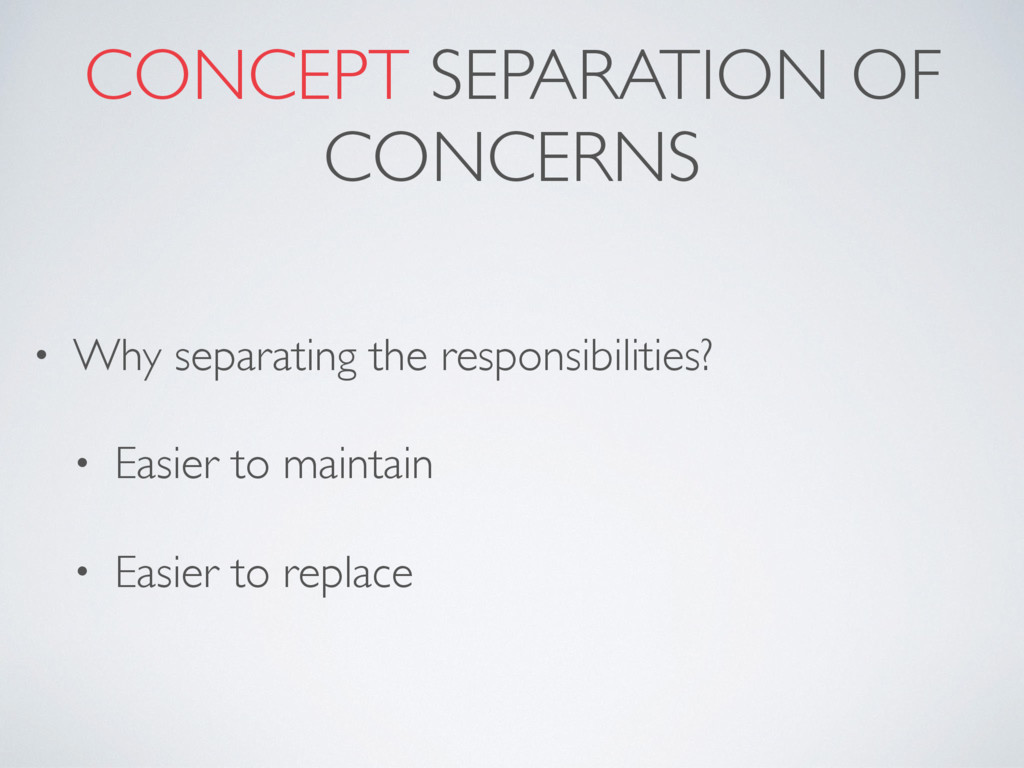 CONCEPT SEPARATION OF CONCERNS • Why separating...