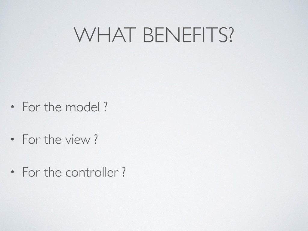 WHAT BENEFITS? • For the model ? • For the view...