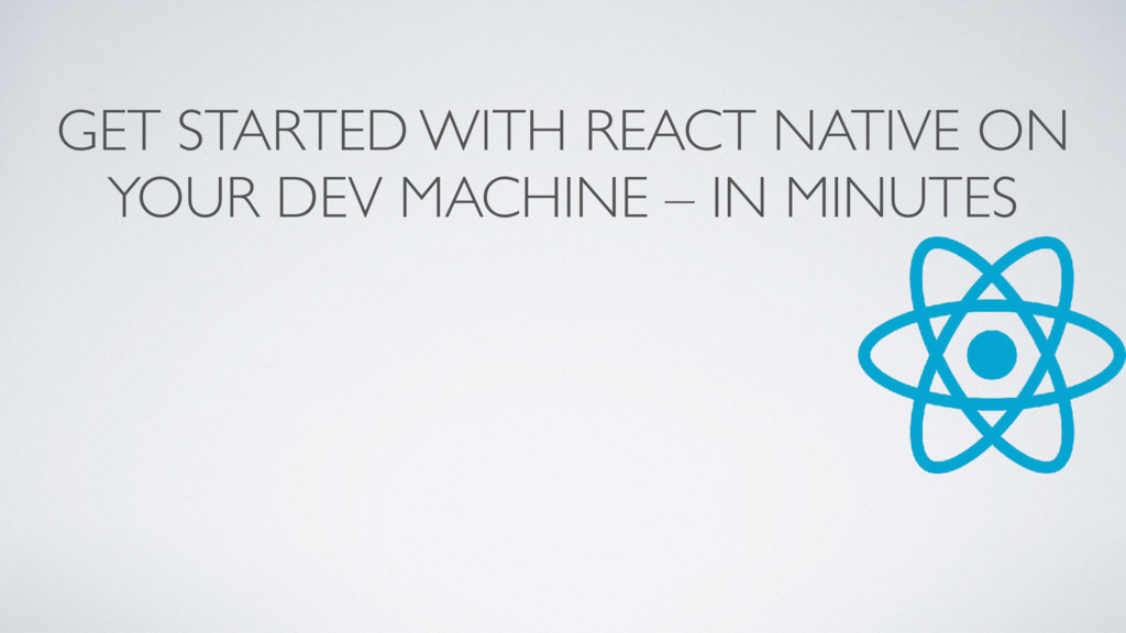 GET STARTED WITH REACT NATIVE ON YOUR DEV MACHI...