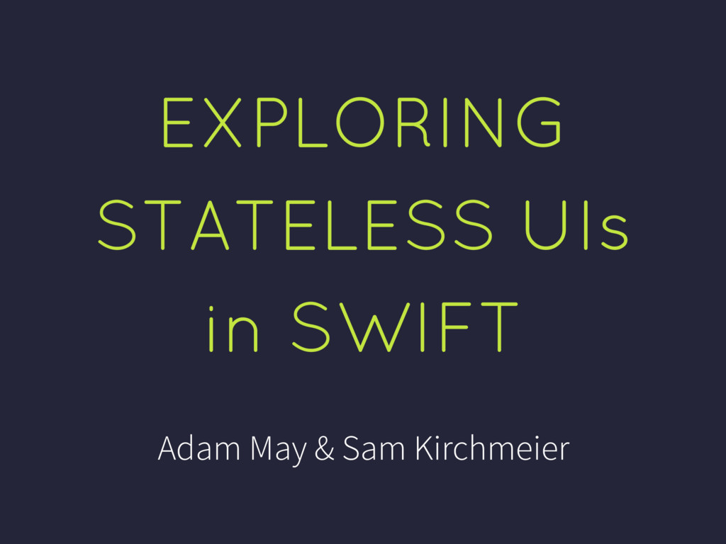 EXPLORING STATELESS UIs in SWIFT Adam May & Sam...