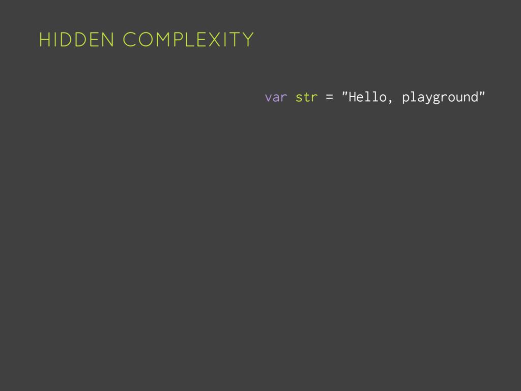 """HIDDEN COMPLEXITY var str = """"Hello, playground"""""""