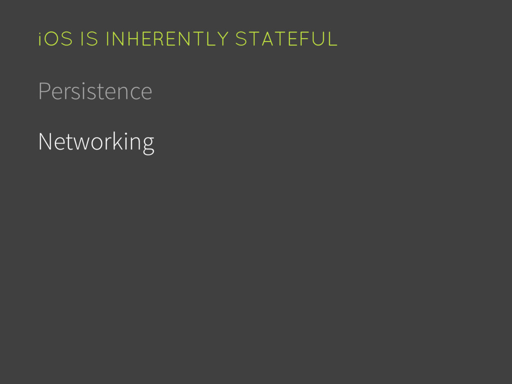 Persistence Networking iOS IS INHERENTLY STATEF...