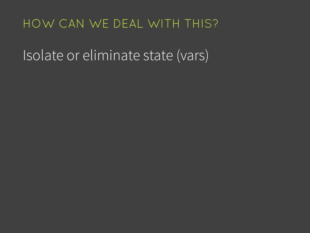 Isolate or eliminate state (vars) HOW CAN WE DE...