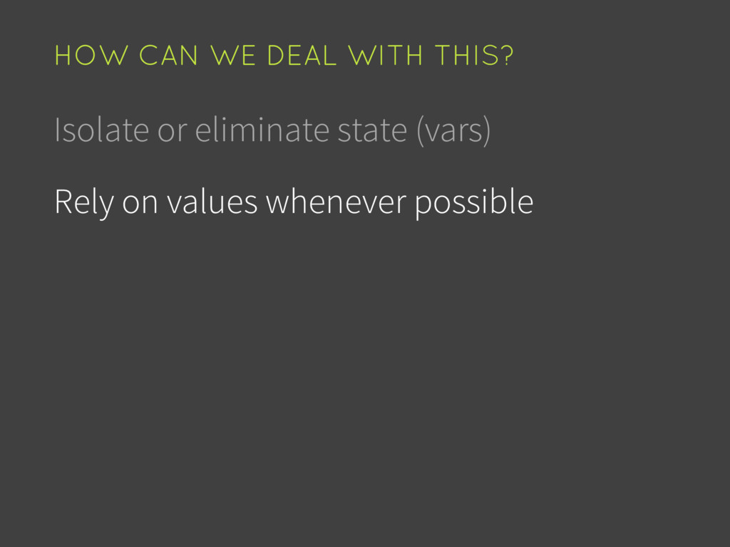 Isolate or eliminate state (vars) Rely on value...