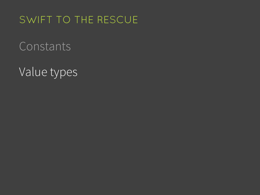 Constants Value types SWIFT TO THE RESCUE