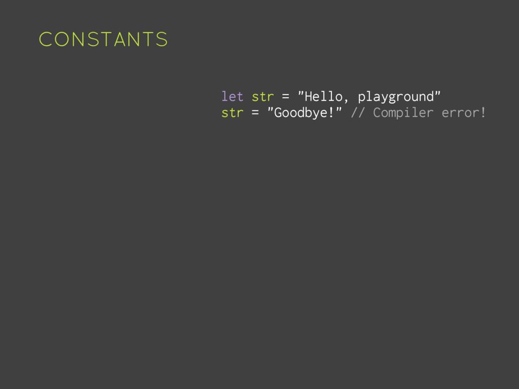 "CONSTANTS let str = ""Hello, playground"" str = ""..."