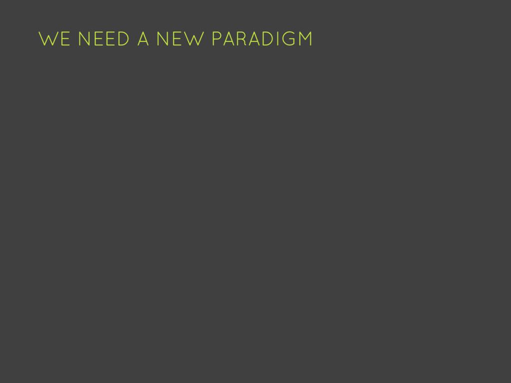 WE NEED A NEW PARADIGM