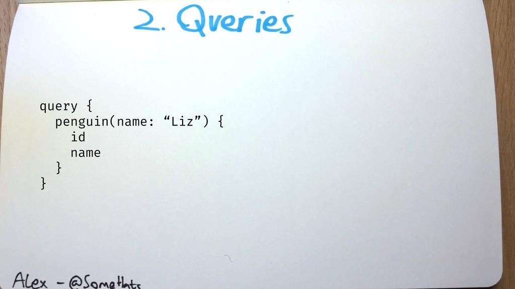 "query { penguin(name: ""Liz"") { id name } }"