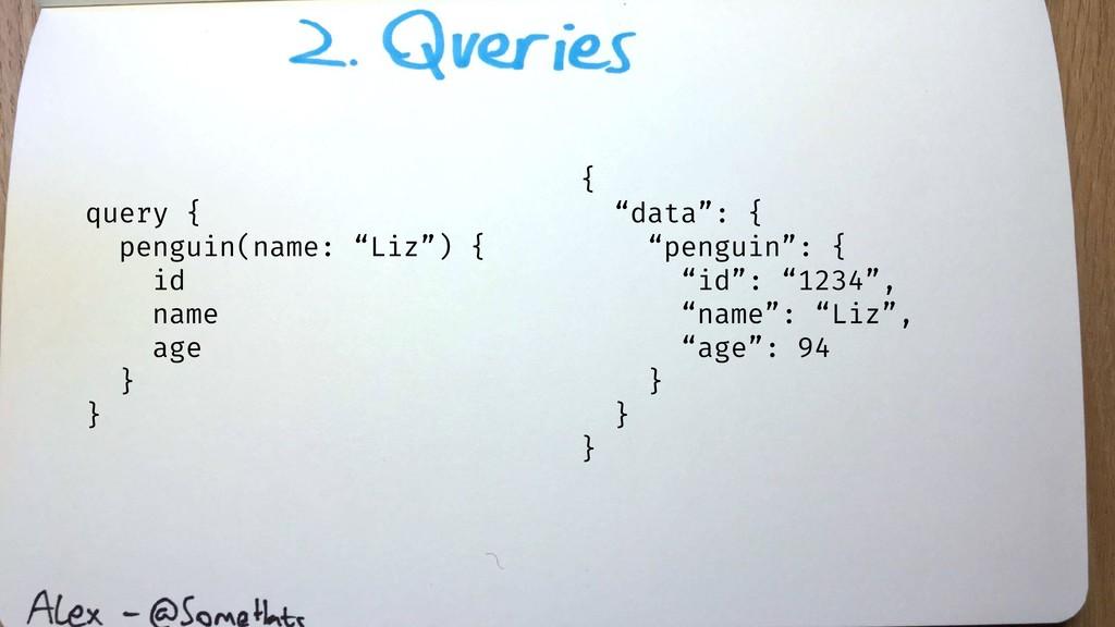 "query { penguin(name: ""Liz"") { id name age } } ..."