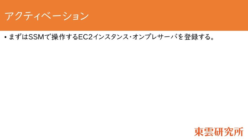 アクティベーション • まずはSSMで操作するEC2インスタンス・オンプレサーバを登録する。