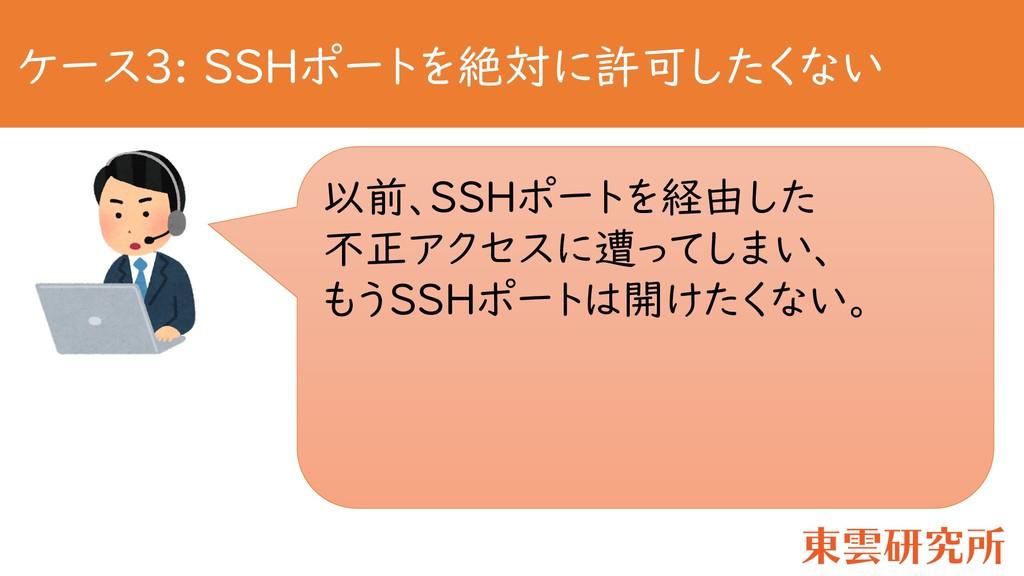 ケース3: SSHポートを絶対に許可したくない 以前、SSHポートを経由した 不正アクセスに遭...