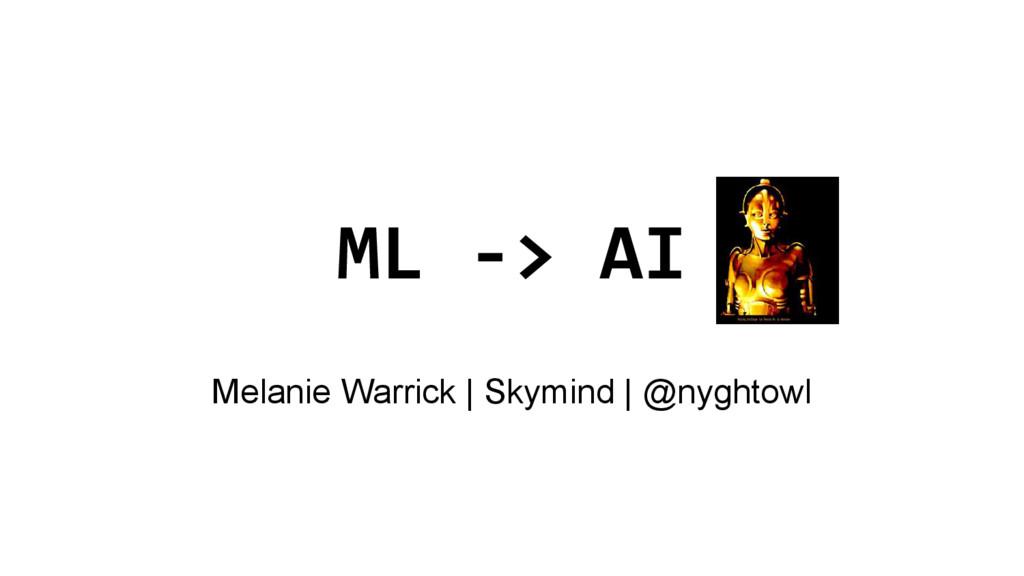 ML -> AI Melanie Warrick | Skymind | @nyghtowl