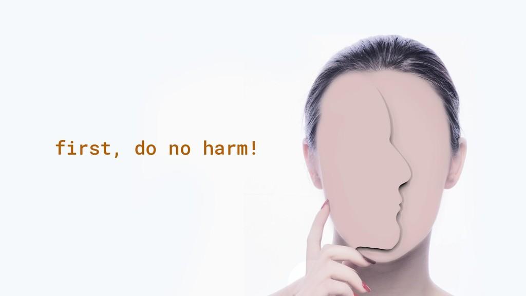 first, do no harm!