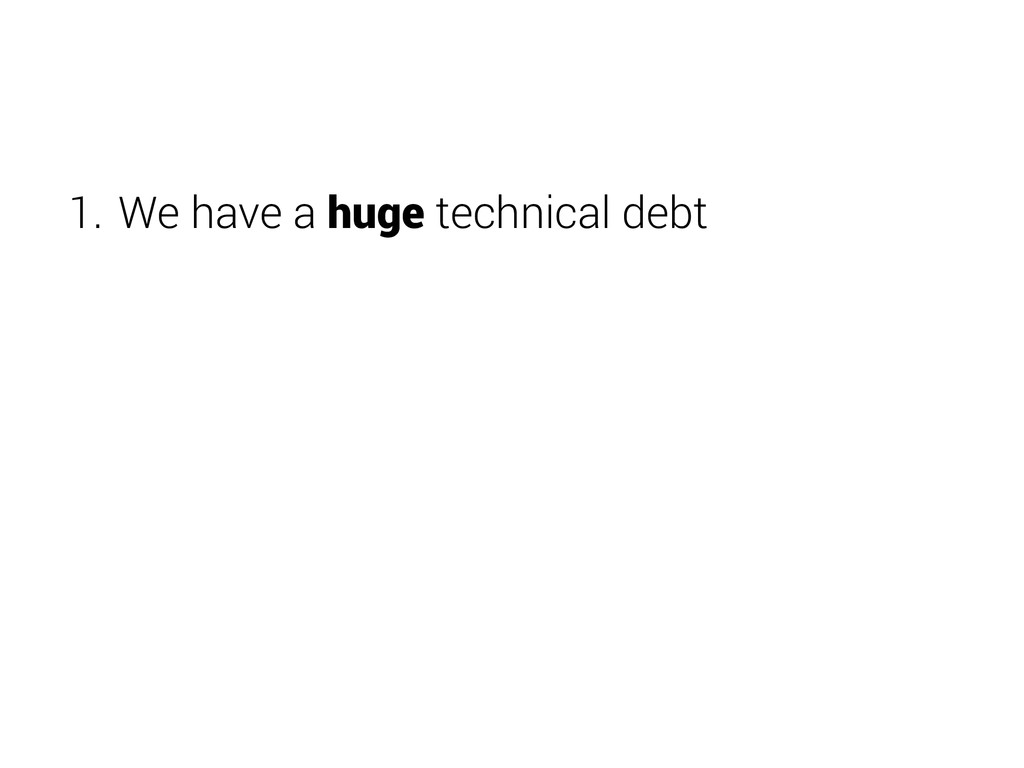 1. We have a huge technical debt