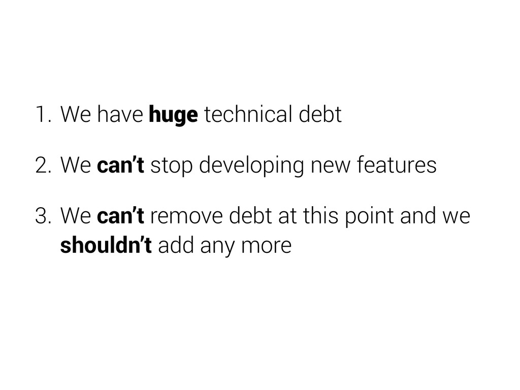 1. We have huge technical debt 2. We can't stop...