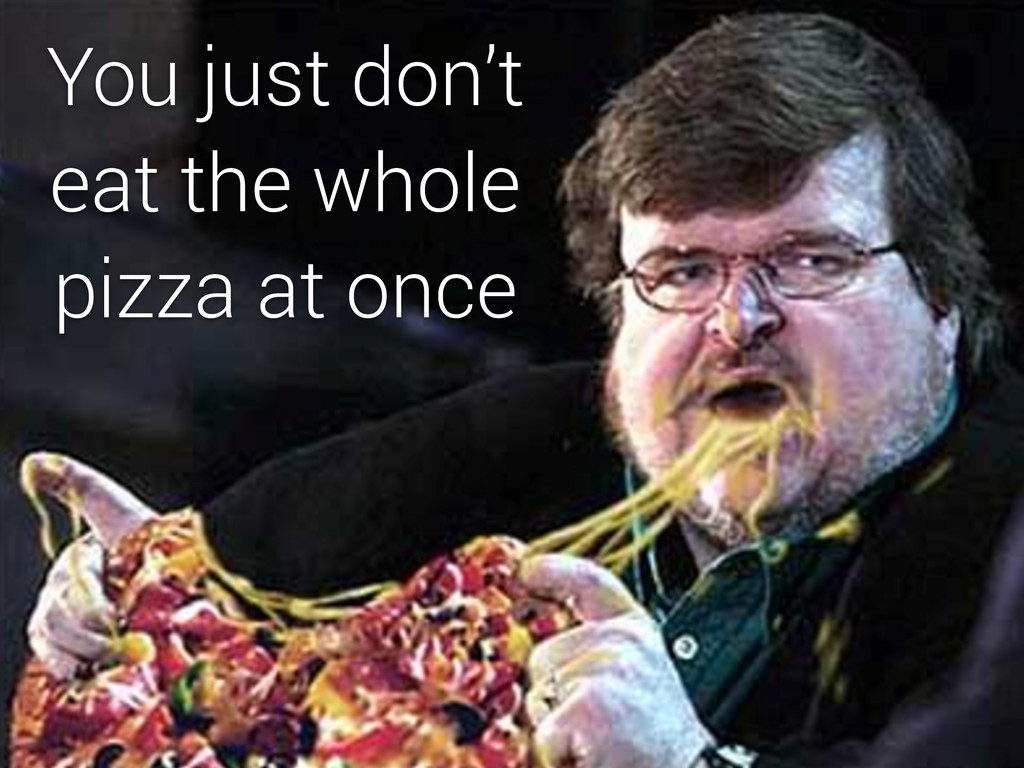 You just don't eat the whole pizza at once