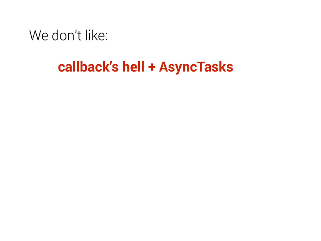 We don't like: callback's hell + AsyncTasks
