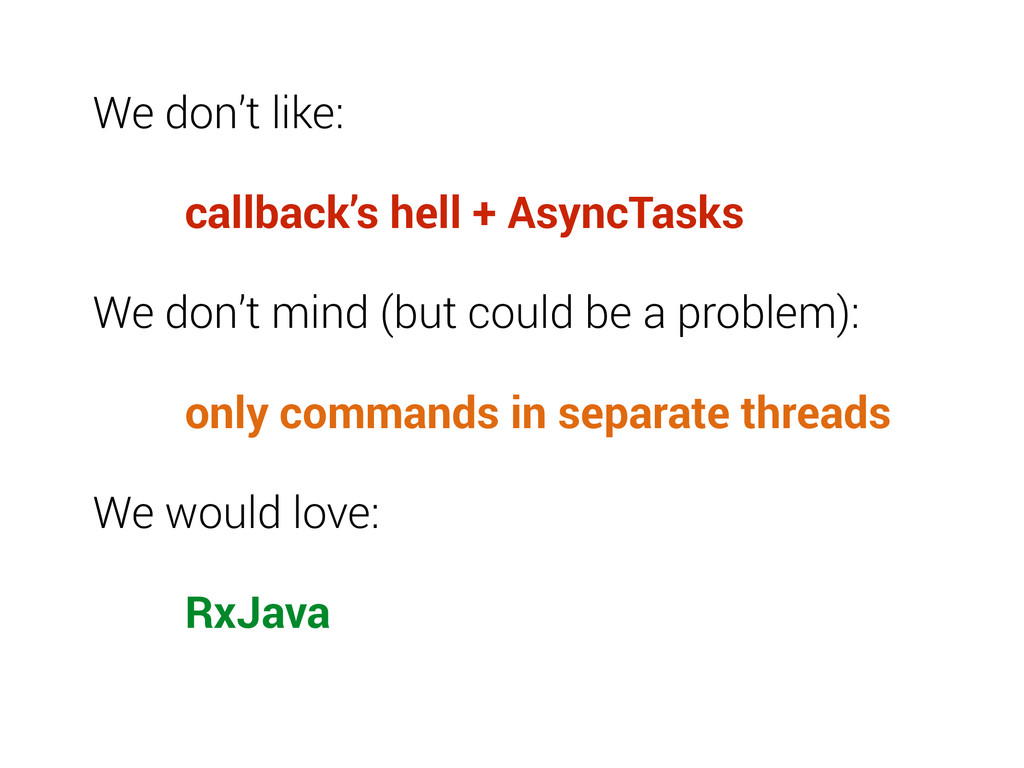 We don't like: callback's hell + AsyncTasks We ...