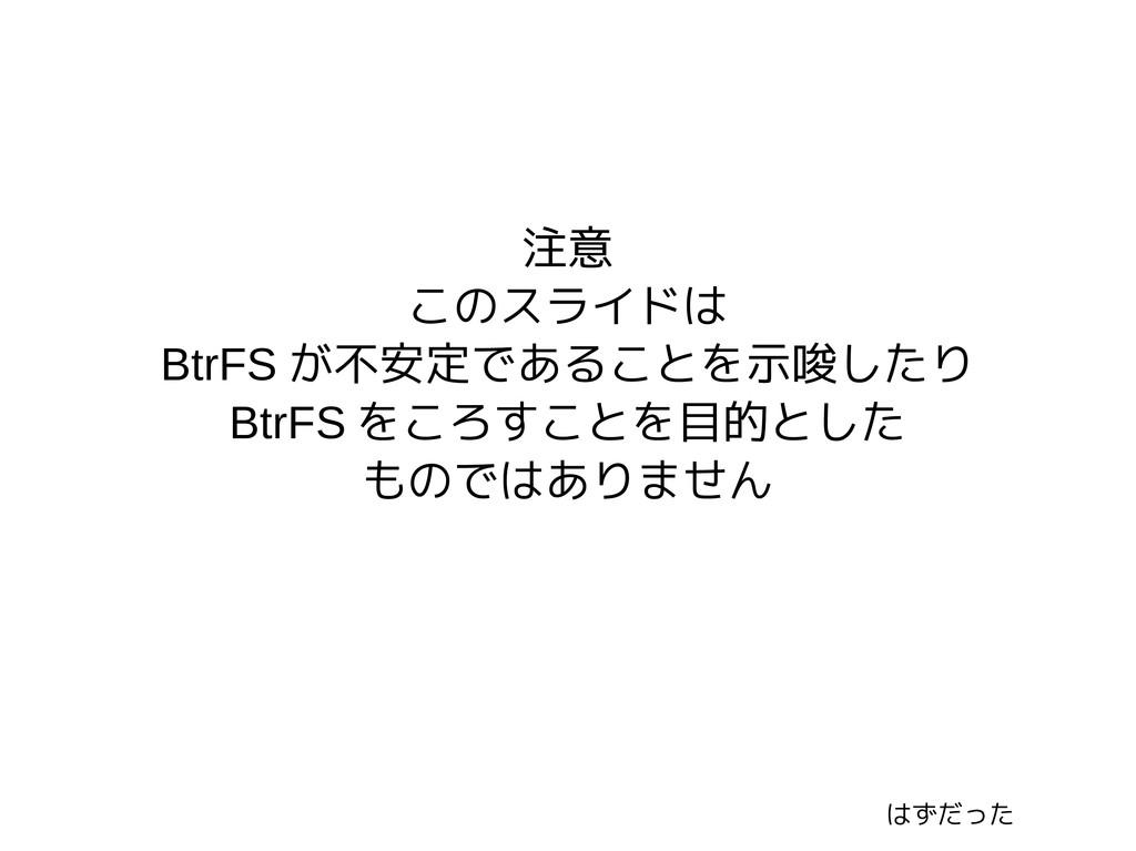 注意 このスライドは BtrFS が不安定であることを示唆したり BtrFS をころすことを目...
