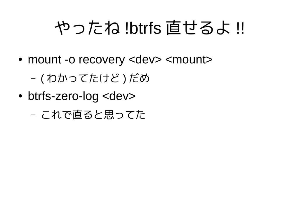 やったね !btrfs 直せるよ !! ● mount -o recovery <dev> <...